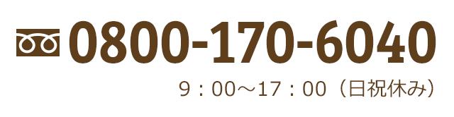 お電話もお気軽に!通話料無料 0800-170-6040 9:00~17:00(日祝休み)